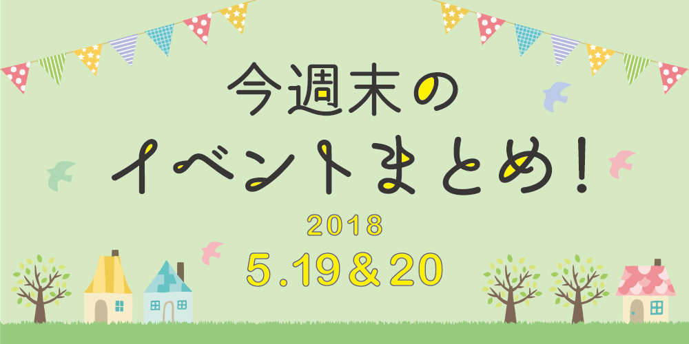 今週末はここへ行こう! イベントまとめ ~2018年5月19日(土)・20日(日)~