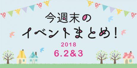 今週末はここへ行こう! イベントまとめ ~ 2018年6月2日(土)・3日(日)~