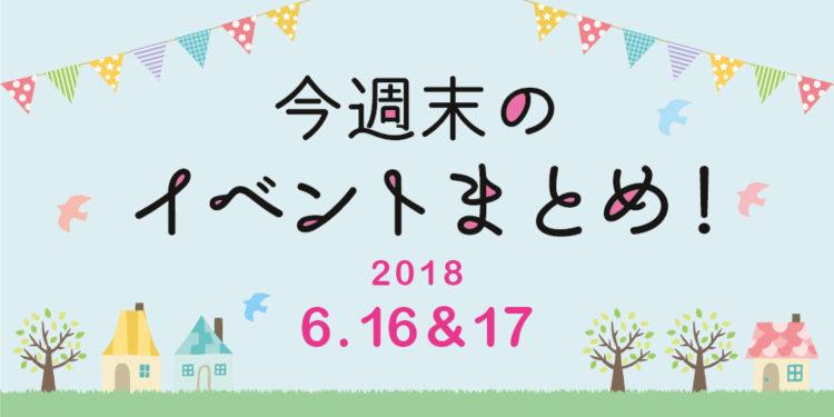 今週末はここへ行こう! イベントまとめ ~ 2018年6月16日(土)・17日(日)~
