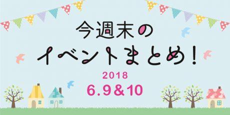 今週末はここへ行こう! イベントまとめ ~ 2018年6月9日(土)・10日(日)~