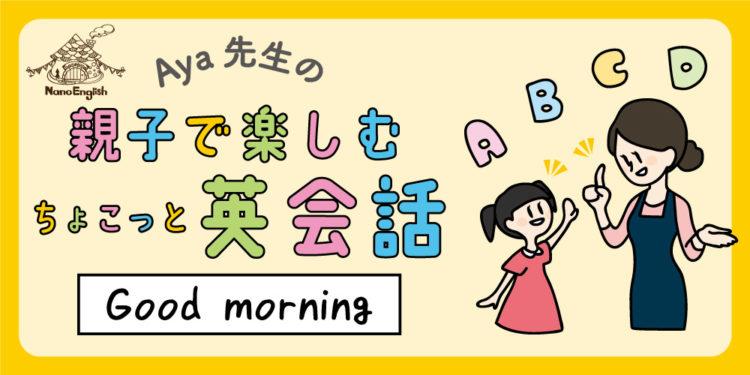 【連載】教えて Aya先生♡  親子で楽しむちょこっと英会話 ~Good morning!~