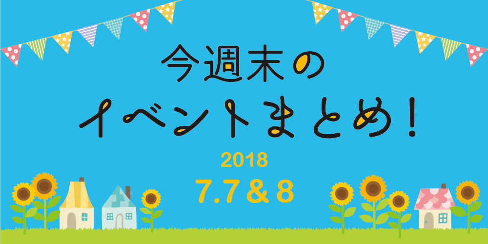 今週末はここへ行こう! イベントまとめ ~ 2018年7月7日(土)・8日(日)~