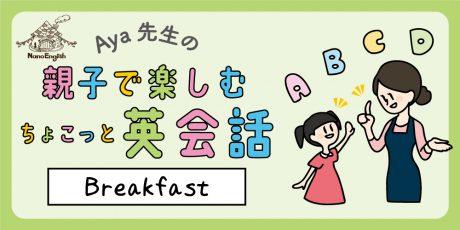 【連載】教えて Aya先生♡  親子で楽しむちょこっと英会話 ~Breakfast~