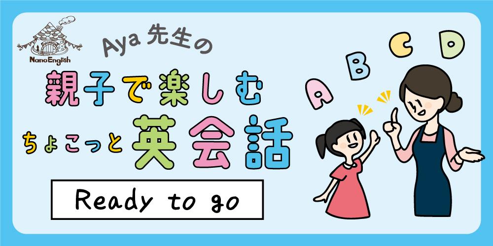 【連載】教えて Aya先生♡ 親子で楽しむちょこっと英会話 ~Ready to go~