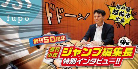【後編】創刊50周年の週刊少年ジャンプ編集長は、なんと福井県出身!! ふーぽが特別インタビューしてきたよ!