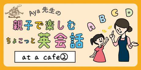 【連載】教えて Aya先生♡  親子で楽しむちょこっと英会話  ~ at  a  cafe ② ~