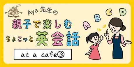 【連載】教えて Aya先生♡  親子で楽しむちょこっと英会話  ~ at  a  cafe ③ ~