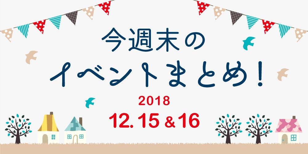 今週末はここへ行こう! イベントまとめ 【2018年12月15日(土)・16日(日)】
