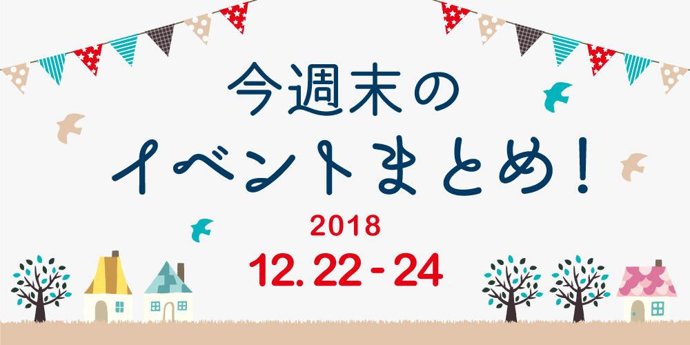 今週末はここへ行こう! イベントまとめ 【2018年12月22日(土)~24日(月)】