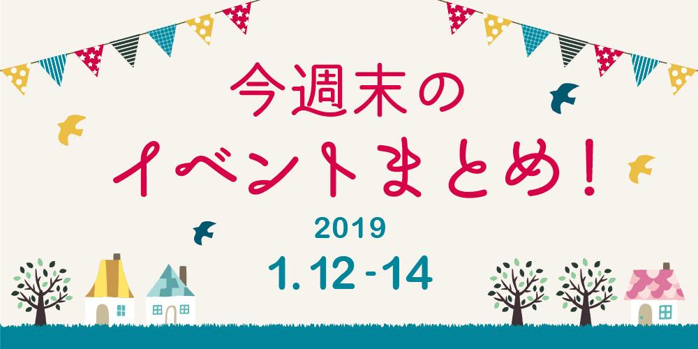 今週末はここへ行こう! イベントまとめ 【2019年1月12日(土)~14日(月・祝)】