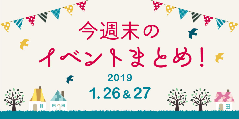 今週末はここへ行こう! イベントまとめ 【2019年1月26日(土)・27日(日)】