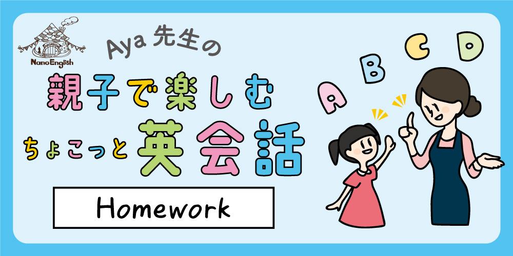 【連載】教えて Aya先生♡ 親子で楽しむちょこっと英会話 ~ Homework ~