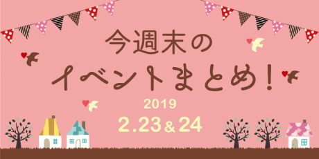 今週末はここへ行こう! イベントまとめ 【2019年2月23日(土)・24日(日)】