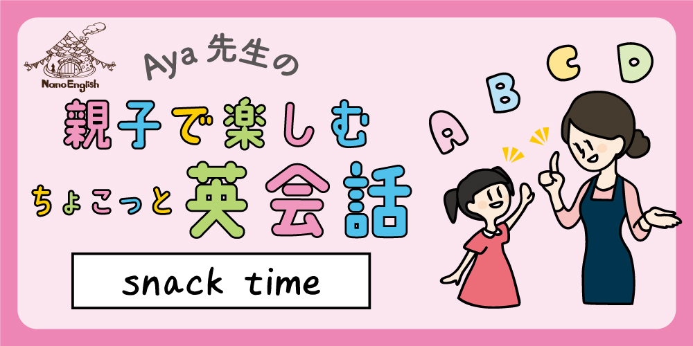 【連載】教えて Aya先生♡ 親子で楽しむちょこっと英会話 ~ snack time ~