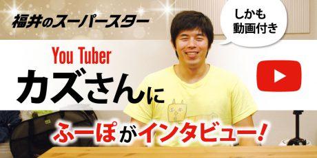 YouTuber カズさんに福井の「ふーぽ」がインタビュー。やっぱりメチャクチャいい人だった!【動画アリ】