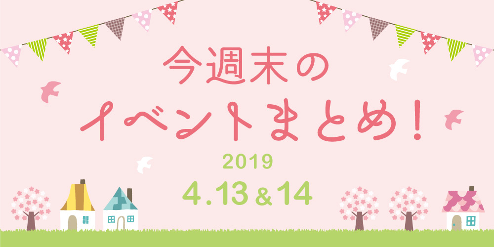 今週末はここへ行こう! イベントまとめ 【2019年4月13日(土)・14日(日)】