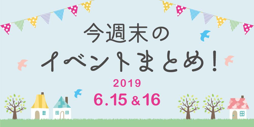 今週末はここへ行こう! イベントまとめ 【2019年6月15日(土)・16日(日)】
