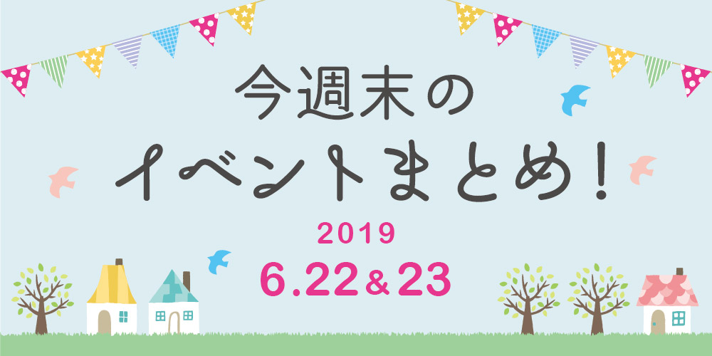 今週末はここへ行こう! イベントまとめ 【2019年6月22日(土)・23日(日)】
