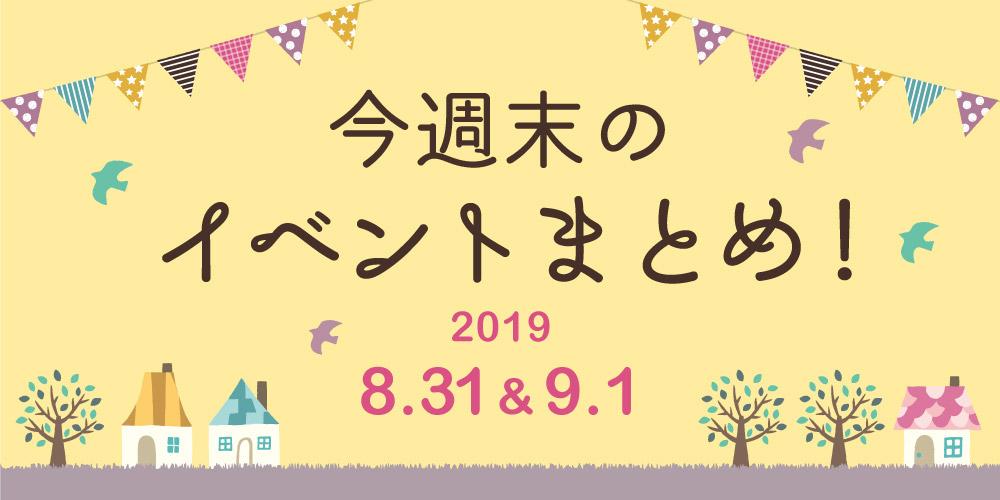今週末はここへ行こう! イベントまとめ 【2019年8月31日(土)・9月1日(日)】
