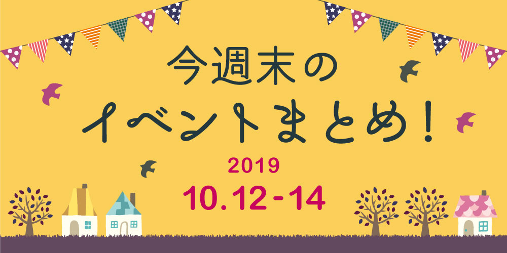 今週末はここへ行こう! イベントまとめ 【2019年10月12日(土)・13日(日)・14日(月・祝)】