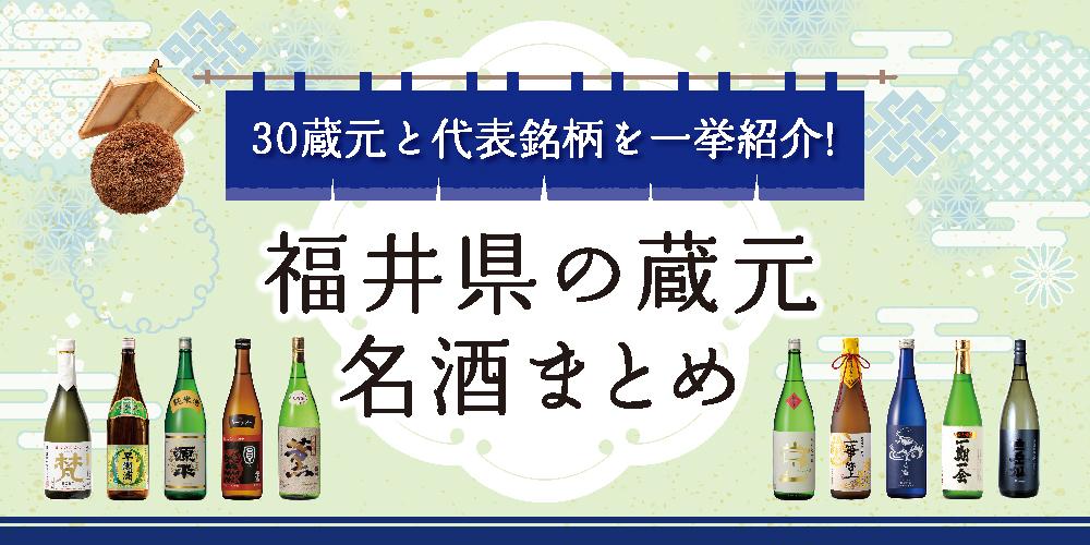 福井県の蔵元名酒まとめ。30蔵元と代表銘柄を一挙に紹介!