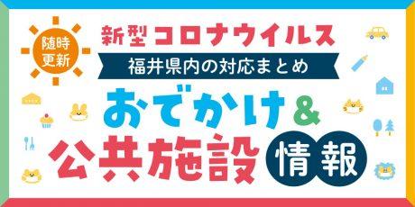 【随時更新】福井県内のおでかけ施設・公共施設へのコロナウイルスの影響は? 対応をまとめました。