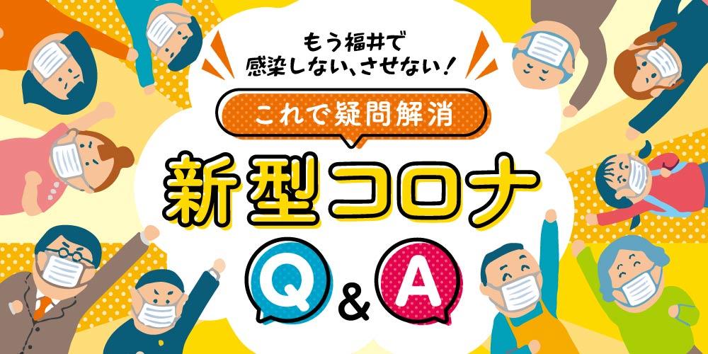 いろんな疑問コレで解消! 新型コロナウイルスQ&A。もう福井で感染しない、させない!