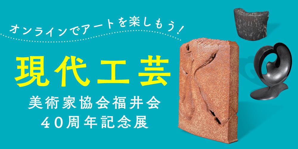 オンラインでアートを楽しもう♪ 現代工芸美術家協会福井会40周年記念展《自由な発想・多彩な造形美》