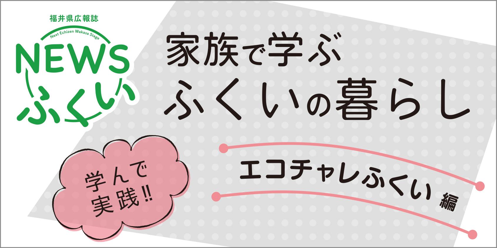 福井県の広報誌「NEWSふくい」! 新コーナー「家族で学ぶ ふくいの暮らし」を読んでエコチャレしてみよう♪
