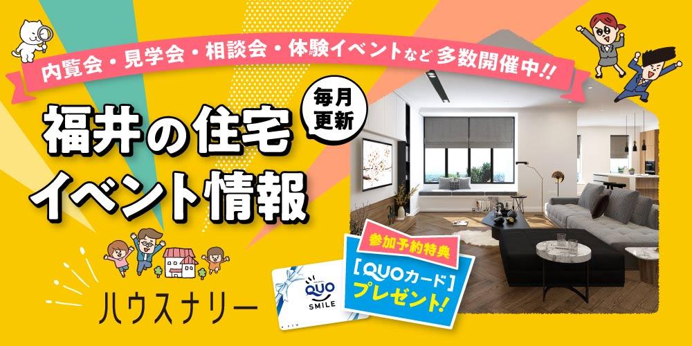 【3月26日更新】福井県内で開催中の住宅イベント! 内覧会・見学会・相談会など発信中。 参加者にはQUOカードをプレゼント♪