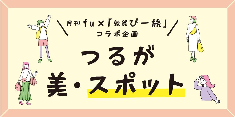 月刊fu×「敦賀びー旅」コラボ企画! わたしの好きな『つるが美・スポット』をご紹介♪ 特産品があたる投稿キャンペーンも開催中です。
