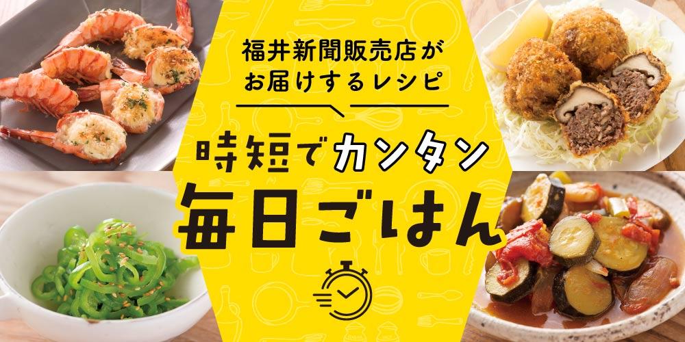 福井新聞販売店がお届けするレシピ「時短でカンタン♪ 毎日ごはん」