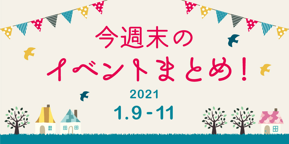 今週末のお楽しみはこれ! イベントまとめ【2021年1月9日(土)~11日(月・祝)】