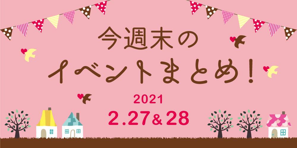 今週末のお楽しみはこれ! イベントまとめ【2021年2月27日(土)・28日(日)】