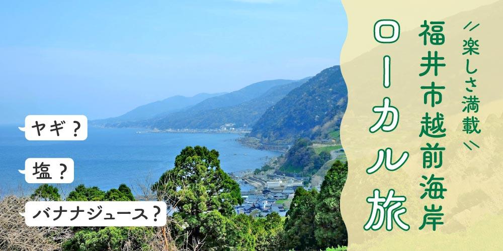 地元民オススメ! 体験・グルメ・バナナジュース・ヤギ! 楽しさてんこ盛りな福井市越前海岸ローカル旅。