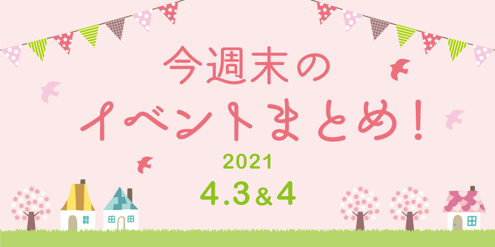 今週末のお楽しみはこれ! イベントまとめ【2021年4月3日(土)・4日(日)】
