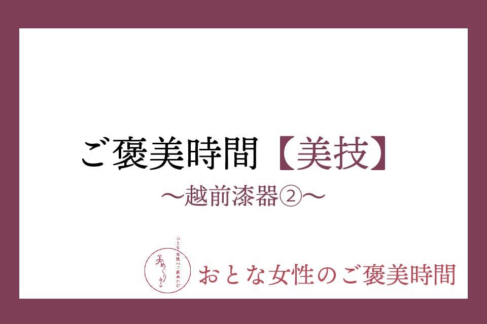 【おとな女性のご褒美時間】美技〜越前漆器②〜