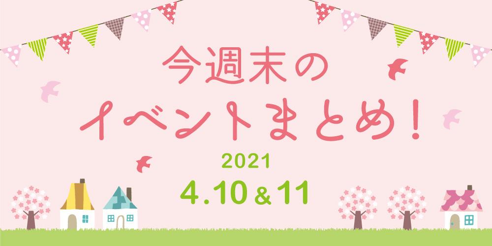 今週末のお楽しみはこれ! イベントまとめ【2021年4月10日(土)・11日(日)】