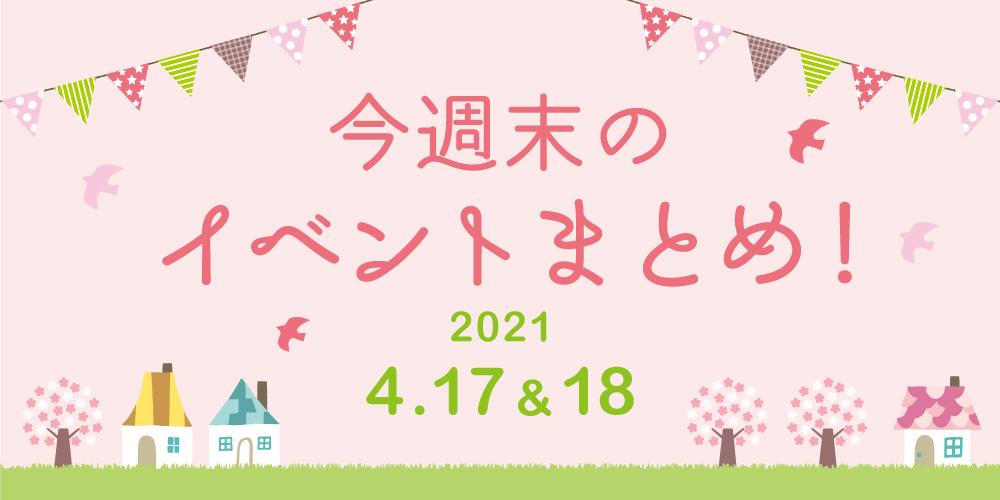 今週末のお楽しみはこれ! イベントまとめ【2021年4月17日(土)・18日(日)】