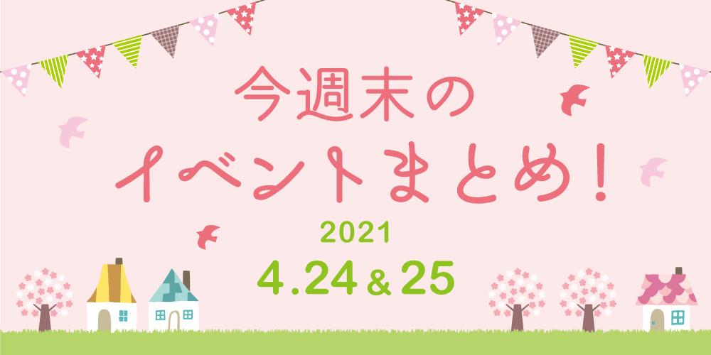 今週末のお楽しみはこれ! イベントまとめ【2021年4月24日(土)・25日(日)】