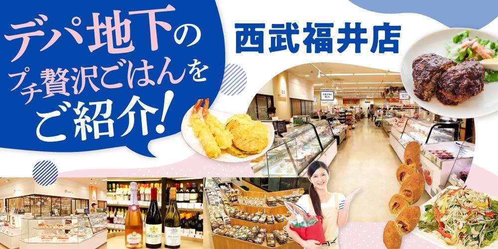 西武福井店のデパ地下を攻略! 専門店の味をおうちでも。ちょっと贅沢な「うちメシ」を楽しもう♪