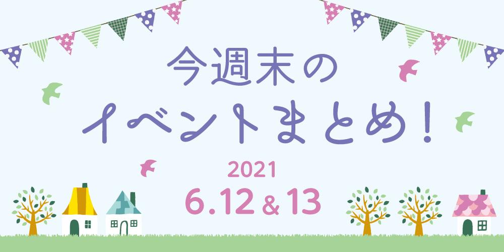 今週末のお楽しみはこれ! イベントまとめ【2021年6月12日(土)・13日(日)】
