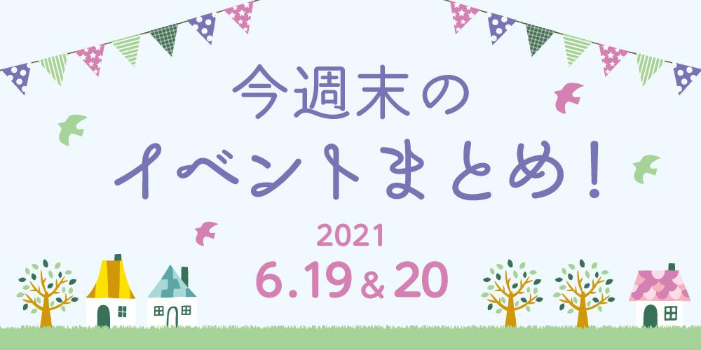 今週末のお楽しみはこれ! イベントまとめ【2021年6月19日(土)・20日(日)】