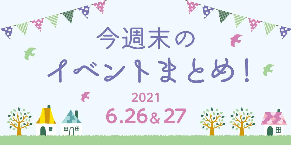 今週末のお楽しみはこれ! イベントまとめ【2021年6月26日(土)・27日(日)】