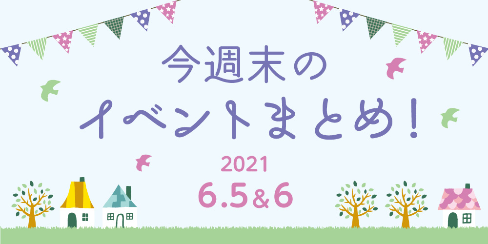 今週末のお楽しみはこれ! イベントまとめ【2021年6月5日(土)・6日(日)】
