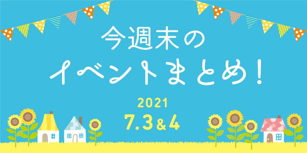 今週末のお楽しみはこれ! イベントまとめ【2021年7月3日(土)・4日(日)】