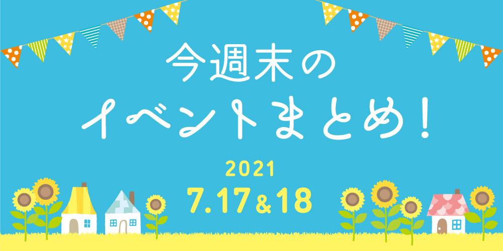今週末のお楽しみはこれ! イベントまとめ【2021年7月17日(土)・18日(日)】