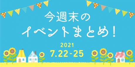 今週末のお楽しみはこれ! イベントまとめ【2021年7月22日(木・祝)~25日(日)】