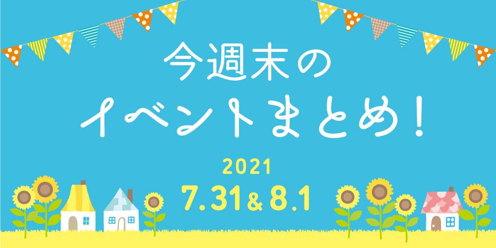 今週末のお楽しみはこれ! イベントまとめ【2021年7月31日(土)~8月1日(日)】