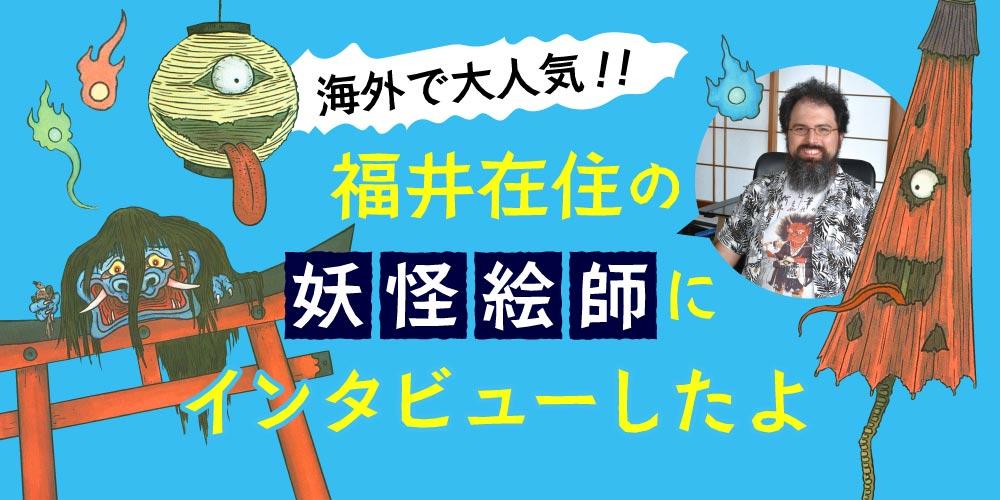 妖怪(Yokai)イラストが海外で大人気!! 福井在住の妖怪絵師 Matthew Meyer(マット・マイヤー)さんにインタビューしたよ。